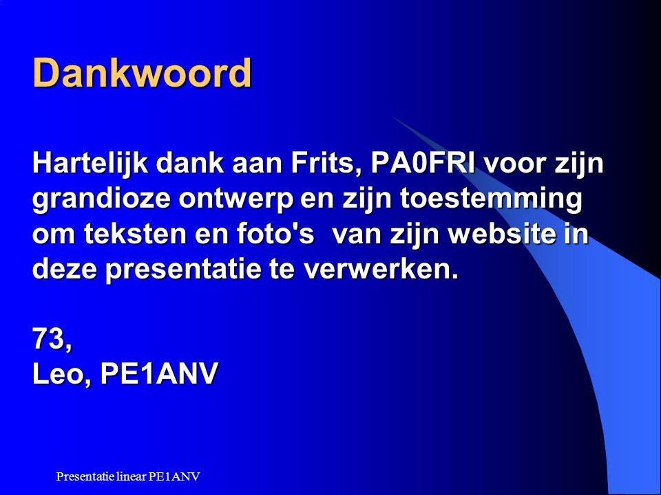 Presentatie linear PE1ANV Dankwoord Hartelijk dank aan Frits, PA0FRI voor zijn grandioze ontwerp en zijn toestemming om teksten en foto's van zijn web