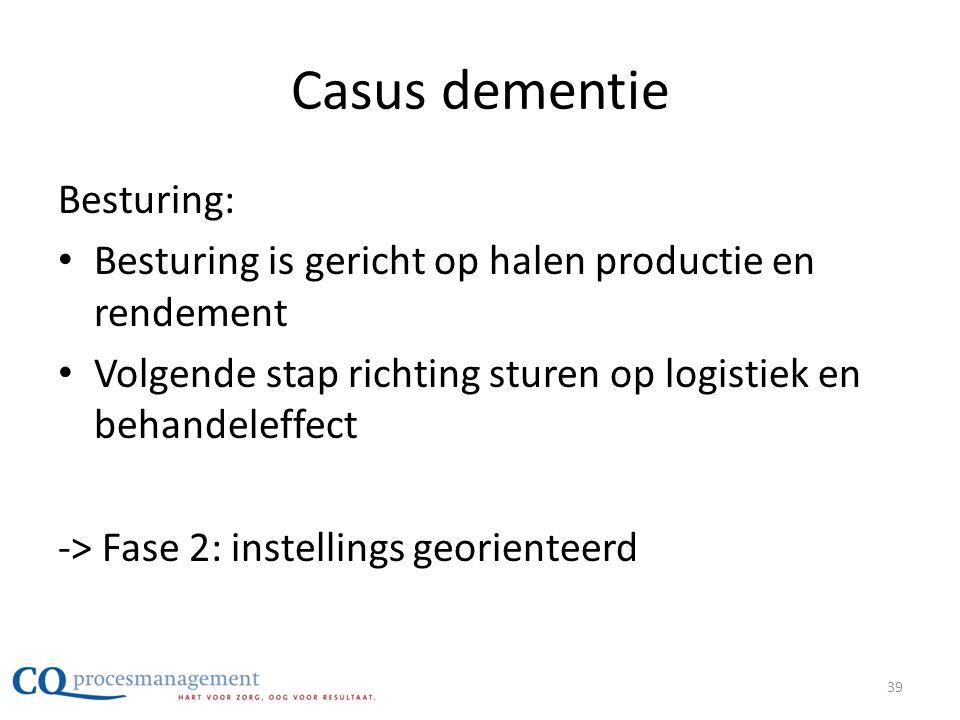 Casus dementie Besturing: • Besturing is gericht op halen productie en rendement • Volgende stap richting sturen op logistiek en behandeleffect -> Fas