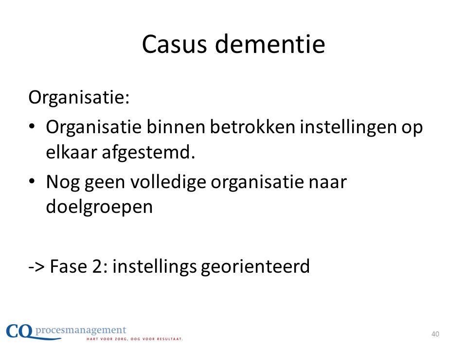 Casus dementie Organisatie: • Organisatie binnen betrokken instellingen op elkaar afgestemd. • Nog geen volledige organisatie naar doelgroepen -> Fase