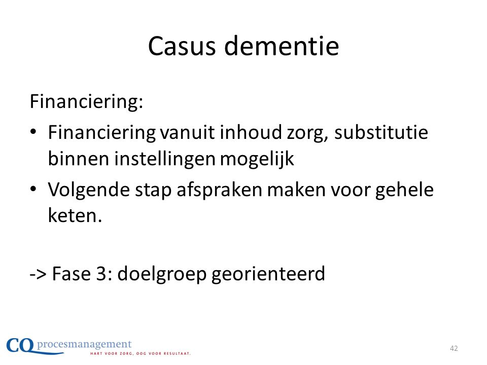 Casus dementie Financiering: • Financiering vanuit inhoud zorg, substitutie binnen instellingen mogelijk • Volgende stap afspraken maken voor gehele k