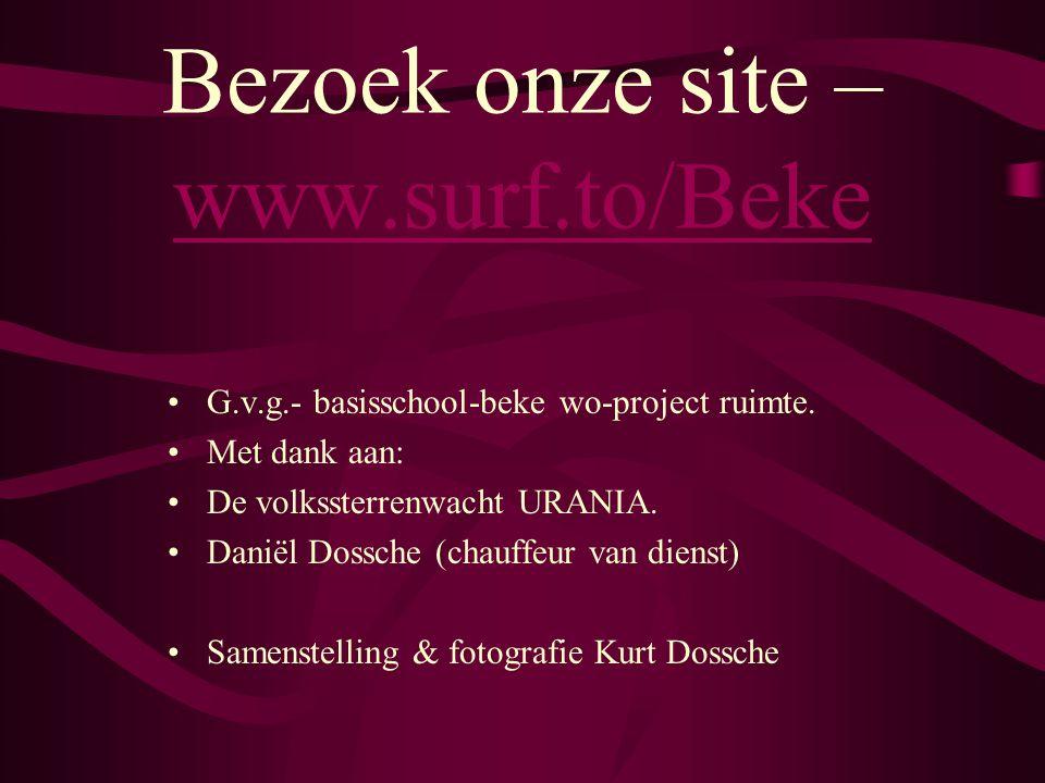 Bezoek onze site – www.surf.to/Beke www.surf.to/Beke •G.v.g.- basisschool-beke wo-project ruimte. •Met dank aan: •De volkssterrenwacht URANIA. •Daniël