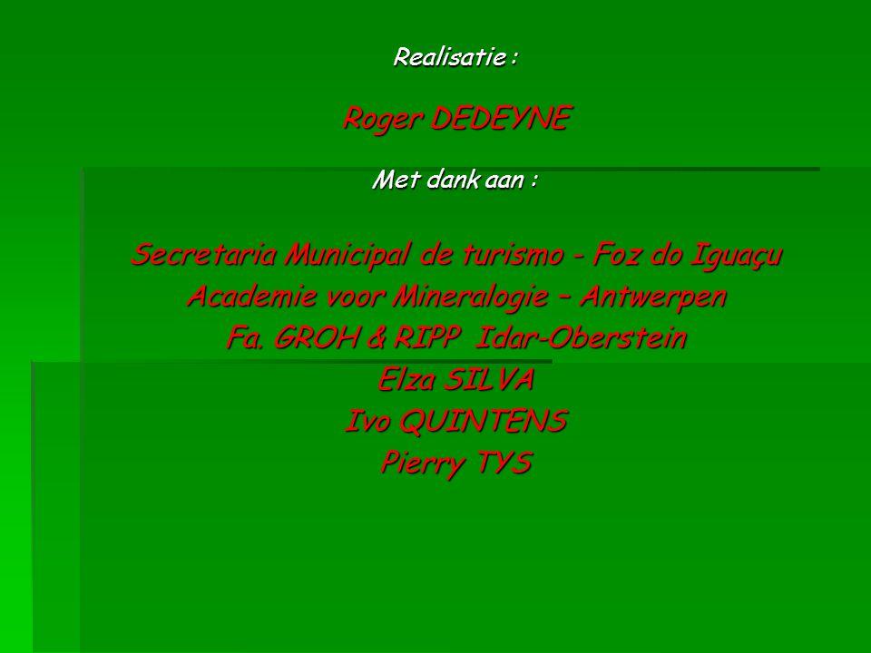 Realisatie : Roger DEDEYNE Met dank aan : Secretaria Municipal de turismo - Foz do Iguaçu Academie voor Mineralogie – Antwerpen Fa. GROH & RIPP Idar-O