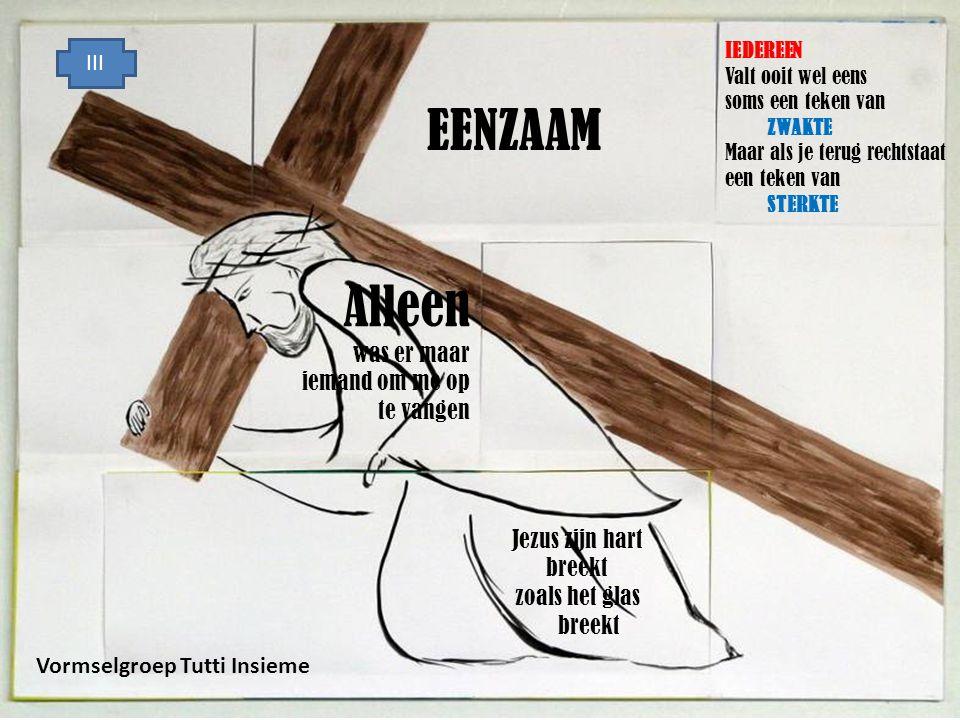 IEDEREEN Valt ooit wel eens soms een teken van ZWAKTE Maar als je terug rechtstaat een teken van STERKTE EENZAAM Jezus zijn hart breekt zoals het glas