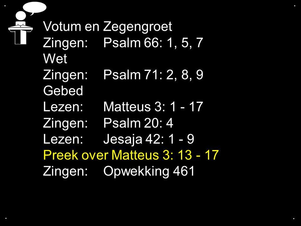 .... Votum en Zegengroet Zingen:Psalm 66: 1, 5, 7 Wet Zingen:Psalm 71: 2, 8, 9 Gebed Lezen: Matteus 3: 1 - 17 Zingen:Psalm 20: 4 Lezen: Jesaja 42: 1 -