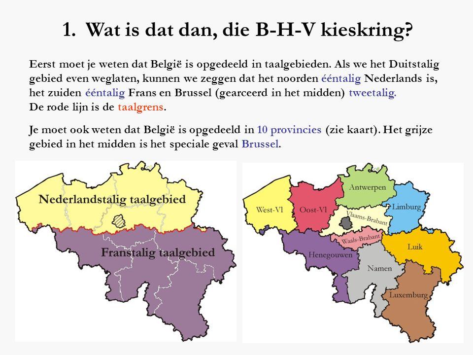 1. Wat is dat dan, die B-H-V kieskring? Eerst moet je weten dat België is opgedeeld in taalgebieden. Als we het Duitstalig gebied even weglaten, kunne