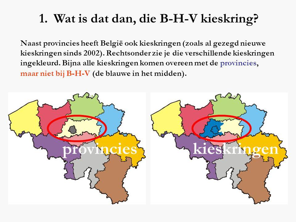 1. Wat is dat dan, die B-H-V kieskring? Naast provincies heeft België ook kieskringen (zoals al gezegd nieuwe kieskringen sinds 2002). Rechtsonder zie
