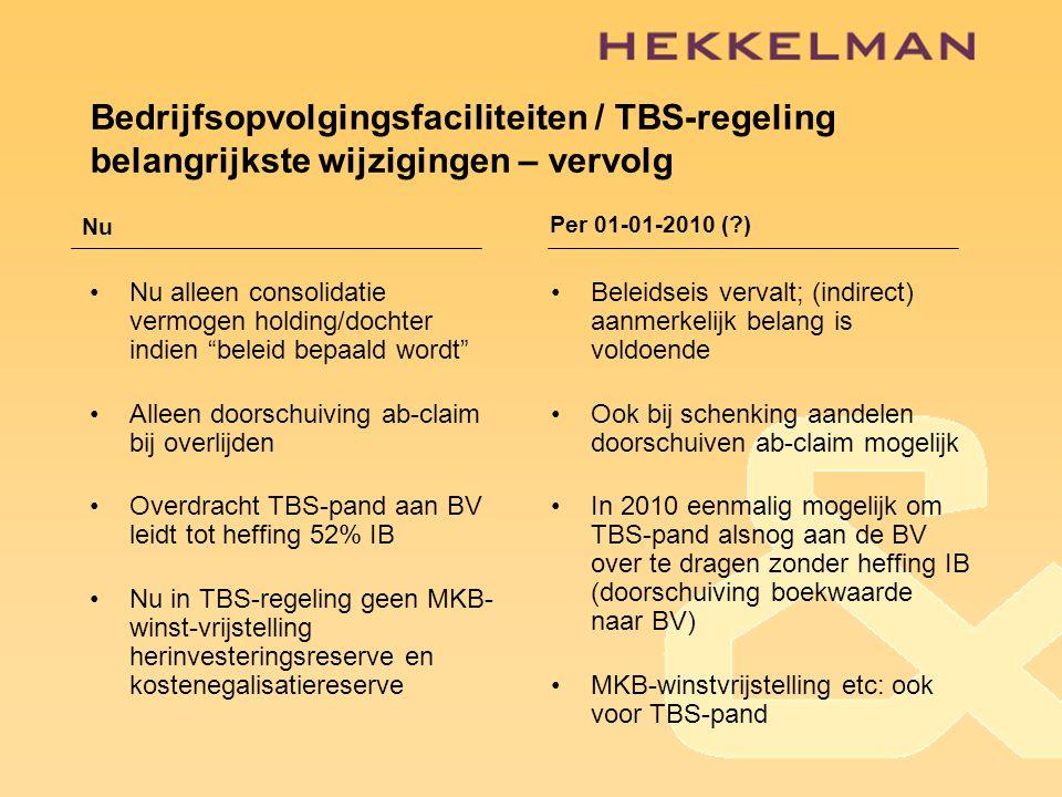 Bedrijfsopvolgingsfaciliteiten / TBS-regeling belangrijkste wijzigingen – vervolg •Nu alleen consolidatie vermogen holding/dochter indien beleid bepaald wordt •Alleen doorschuiving ab-claim bij overlijden •Overdracht TBS-pand aan BV leidt tot heffing 52% IB •Nu in TBS-regeling geen MKB- winst-vrijstelling herinvesteringsreserve en kostenegalisatiereserve •Beleidseis vervalt; (indirect) aanmerkelijk belang is voldoende •Ook bij schenking aandelen doorschuiven ab-claim mogelijk •In 2010 eenmalig mogelijk om TBS-pand alsnog aan de BV over te dragen zonder heffing IB (doorschuiving boekwaarde naar BV) •MKB-winstvrijstelling etc: ook voor TBS-pand NuPer 01-01-2010 (?)
