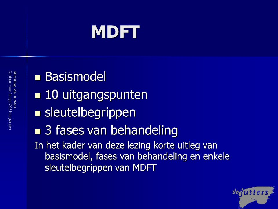 Stichting de JuttersCentrum voor Jeugd-GGZ Haaglanden Gezin MDFT Adolescent Componenten en Rationale van MDFT Ouder(s) Extrafamiliaal  Problemen zijn multidimensionaal  Multidimensionale proble men vragen multidimensio nale concepten  Multidimensionale concep- ten leiden tot mogelijke multi-systeem interventies  MDFT diagnostiseert en inter- venieert in meervoudige syste- men van ontwikkeling en invloed