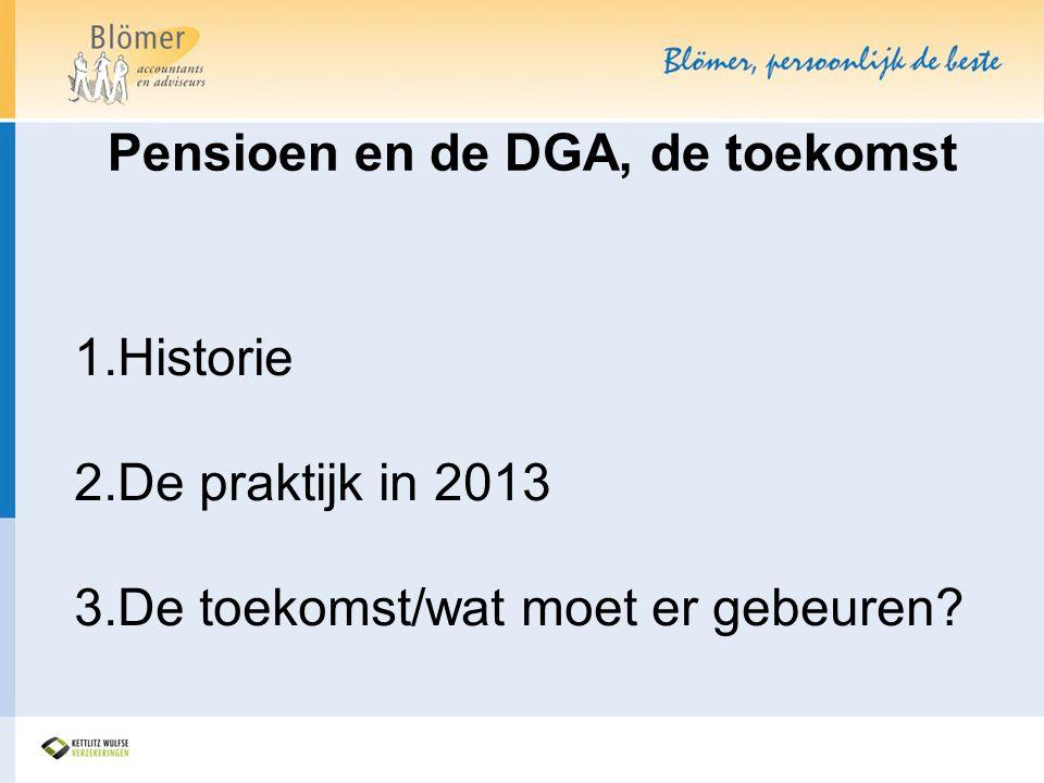 Pensioen en de DGA, de toekomst 1. Historie 2. De praktijk in 2013 3. De toekomst/wat moet er gebeuren?