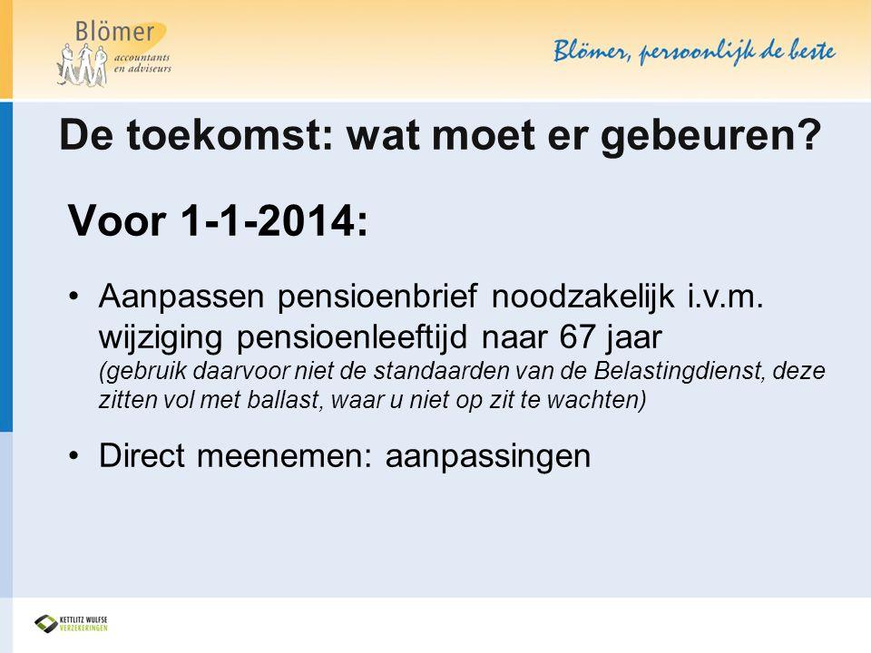 De toekomst: wat moet er gebeuren? Voor 1-1-2014: •Aanpassen pensioenbrief noodzakelijk i.v.m. wijziging pensioenleeftijd naar 67 jaar (gebruik daarvo