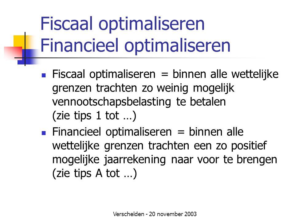 Verschelden - 20 november 2003 Fiscaal optimaliseren Financieel optimaliseren  Fiscaal optimaliseren = binnen alle wettelijke grenzen trachten zo weinig mogelijk vennootschapsbelasting te betalen (zie tips 1 tot …)  Financieel optimaliseren = binnen alle wettelijke grenzen trachten een zo positief mogelijke jaarrekening naar voor te brengen (zie tips A tot …)