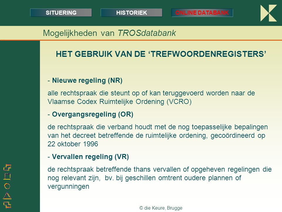 © die Keure, Brugge HET GEBRUIK VAN DE 'TREFWOORDENREGISTERS' - Nieuwe regeling (NR) alle rechtspraak die steunt op of kan teruggevoerd worden naar de Vlaamse Codex Ruimtelijke Ordening (VCRO) - Overgangsregeling (OR) de rechtspraak die verband houdt met de nog toepasselijke bepalingen van het decreet betreffende de ruimtelijke ordening, gecoördineerd op 22 oktober 1996 - Vervallen regeling (VR) de rechtspraak betreffende thans vervallen of opgeheven regelingen die nog relevant zijn, bv.