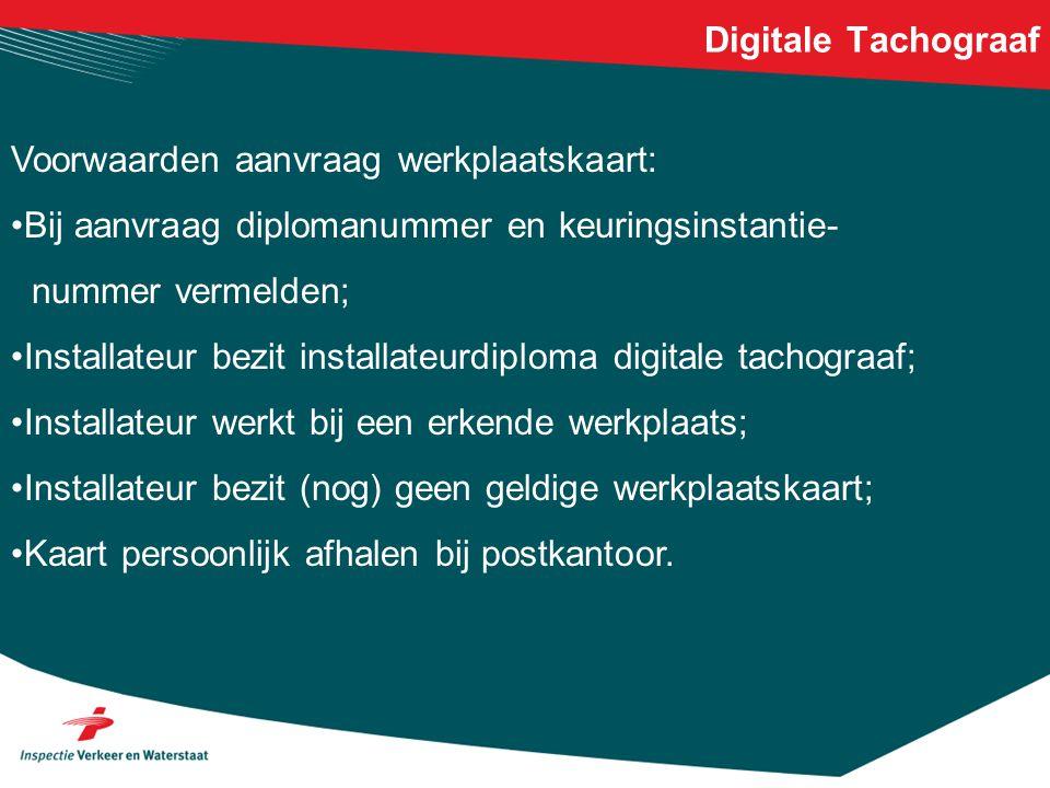 Digitale Tachograaf Voorwaarden aanvraag werkplaatskaart: •Bij aanvraag diplomanummer en keuringsinstantie- nummer vermelden; •Installateur bezit inst