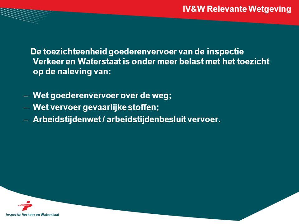 IV&W Relevante Wetgeving De toezichteenheid goederenvervoer van de inspectie Verkeer en Waterstaat is onder meer belast met het toezicht op de nalevin
