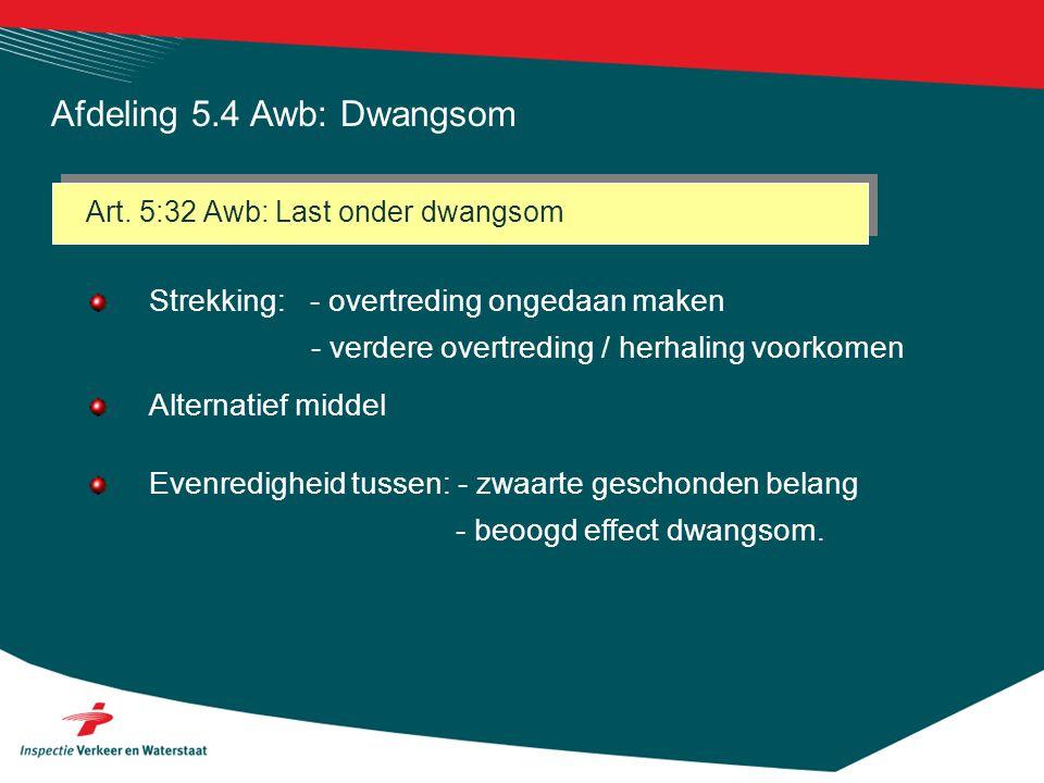 Art. 5:32 Awb: Last onder dwangsom Strekking: - overtreding ongedaan maken - verdere overtreding / herhaling voorkomen Alternatief middel Evenredighei