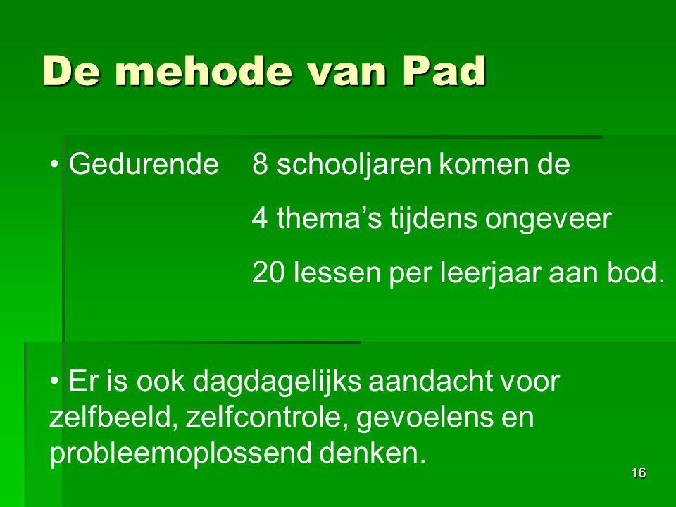 16 De mehode van Pad • • Gedurende 8 schooljaren komen de 4 thema's tijdens ongeveer 20 lessen per leerjaar aan bod. • • Er is ook dagdagelijks aandac