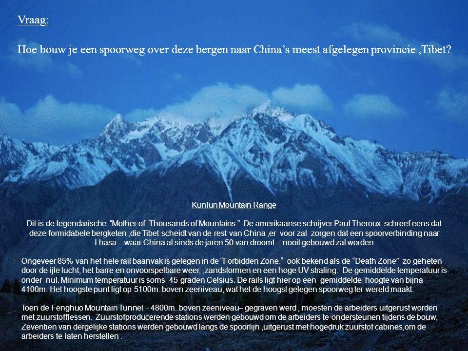 Kunlun Mountain Range Dit is de legendarische Mother of Thousands of Mountains. De amerikaanse schrijver Paul Theroux schreef eens dat deze formidabele bergketen,die Tibet scheidt van de rest van China,er voor zal zorgen dat een spoorverbinding naar Lhasa – waar China al sinds de jaren 50 van droomt – nooit gebouwd zal worden Ongeveer 85% van het hele rail baanvak is gelegen in de Forbidden Zone. ook bekend als de Death Zone zo geheten door de ijle lucht, het barre en onvoorspelbare weer,,zandstormen en een hoge UV straling.