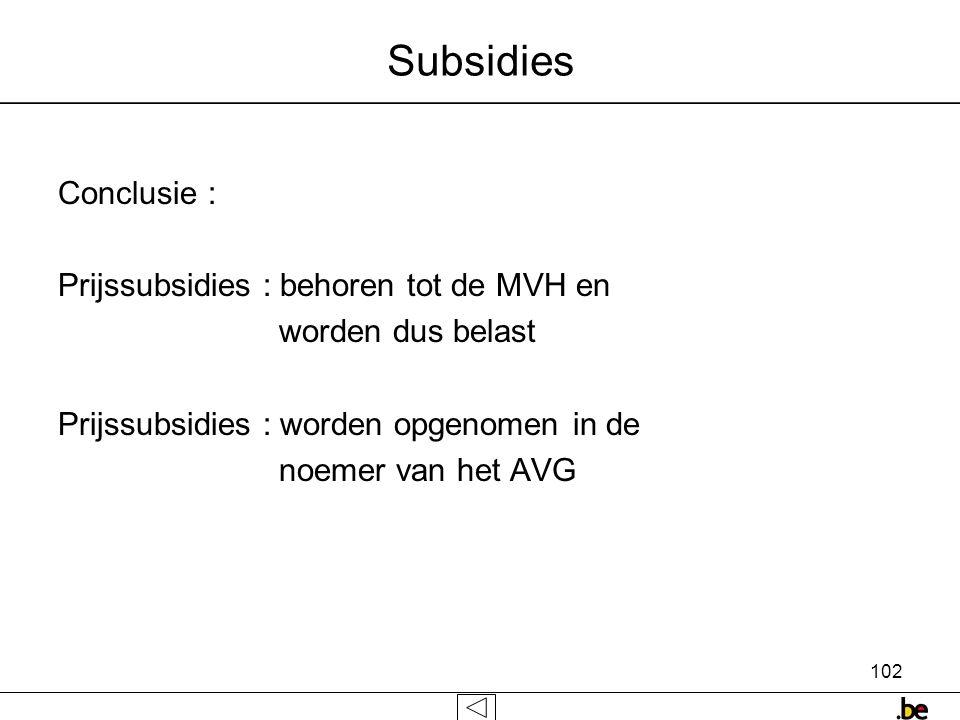 102 Subsidies Conclusie : Prijssubsidies : behoren tot de MVH en worden dus belast Prijssubsidies : worden opgenomen in de noemer van het AVG