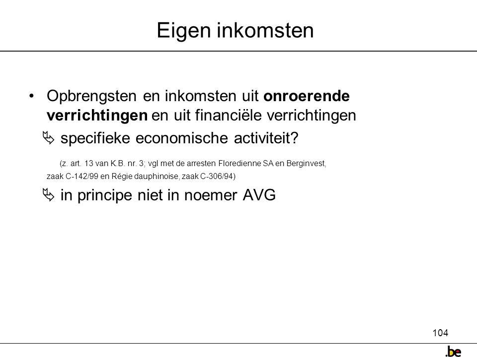104 Eigen inkomsten •Opbrengsten en inkomsten uit onroerende verrichtingen en uit financiële verrichtingen  specifieke economische activiteit.
