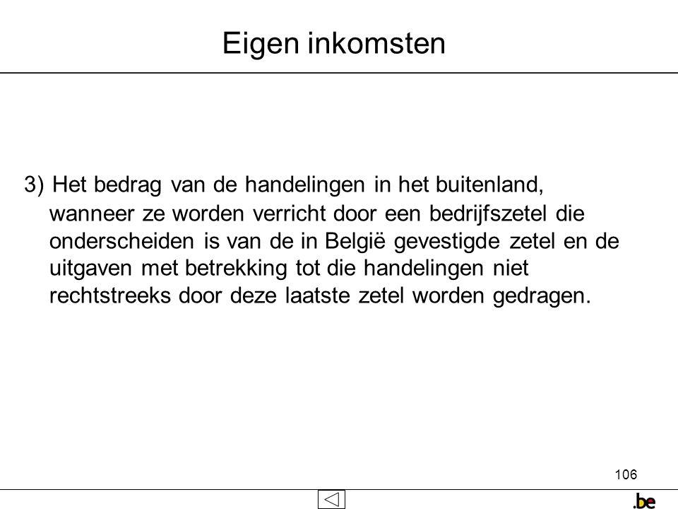 106 Eigen inkomsten 3) Het bedrag van de handelingen in het buitenland, wanneer ze worden verricht door een bedrijfszetel die onderscheiden is van de in België gevestigde zetel en de uitgaven met betrekking tot die handelingen niet rechtstreeks door deze laatste zetel worden gedragen.