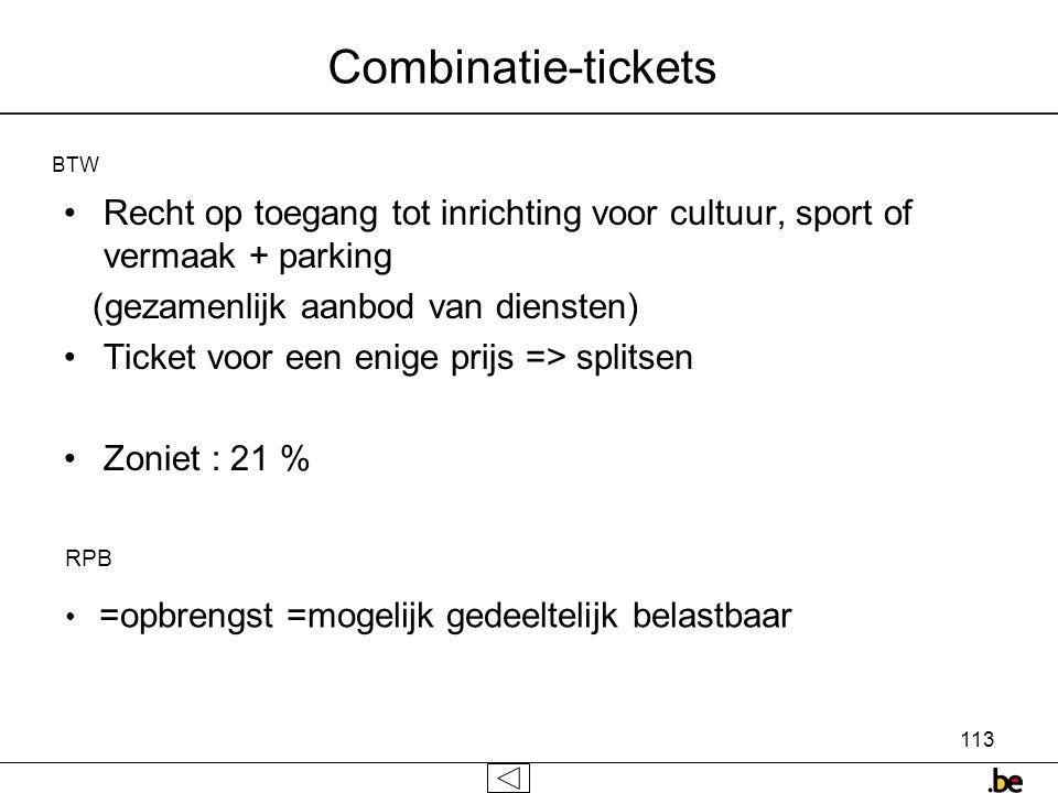113 Combinatie-tickets •Recht op toegang tot inrichting voor cultuur, sport of vermaak + parking (gezamenlijk aanbod van diensten) •Ticket voor een enige prijs => splitsen •Zoniet : 21 % BTW RPB • =opbrengst =mogelijk gedeeltelijk belastbaar