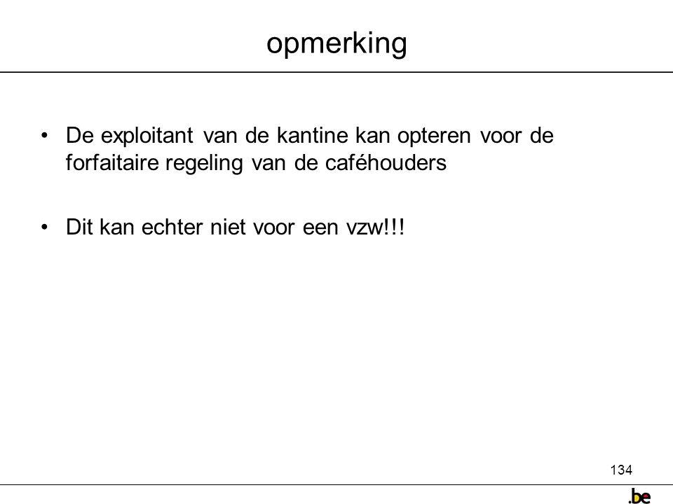 134 opmerking •De exploitant van de kantine kan opteren voor de forfaitaire regeling van de caféhouders •Dit kan echter niet voor een vzw!!!