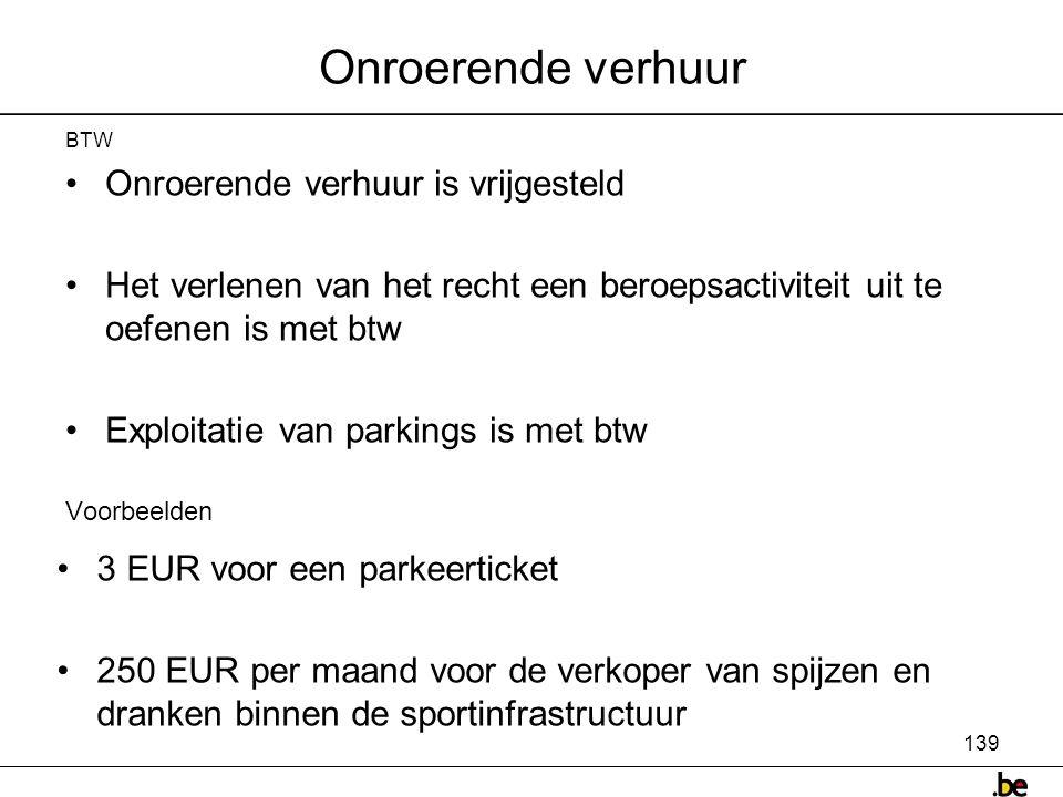 139 Onroerende verhuur BTW •Onroerende verhuur is vrijgesteld •Het verlenen van het recht een beroepsactiviteit uit te oefenen is met btw •Exploitatie van parkings is met btw Voorbeelden •3 EUR voor een parkeerticket •250 EUR per maand voor de verkoper van spijzen en dranken binnen de sportinfrastructuur