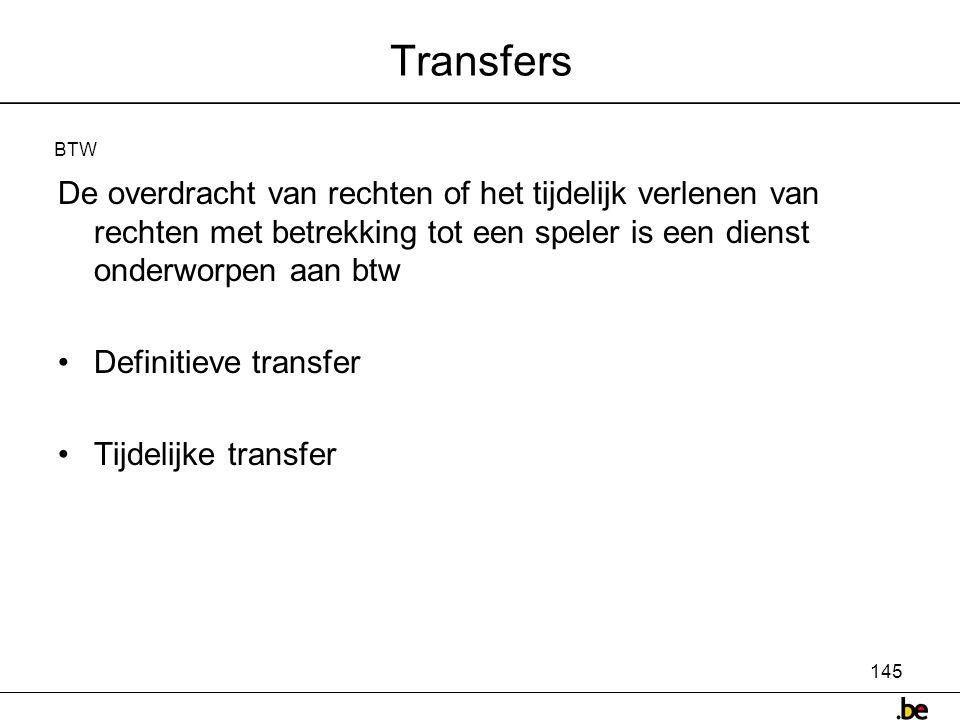 145 Transfers De overdracht van rechten of het tijdelijk verlenen van rechten met betrekking tot een speler is een dienst onderworpen aan btw •Definitieve transfer •Tijdelijke transfer BTW
