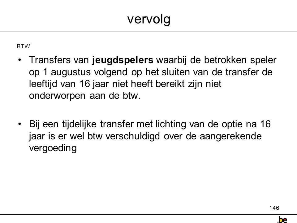 146 vervolg •Transfers van jeugdspelers waarbij de betrokken speler op 1 augustus volgend op het sluiten van de transfer de leeftijd van 16 jaar niet heeft bereikt zijn niet onderworpen aan de btw.