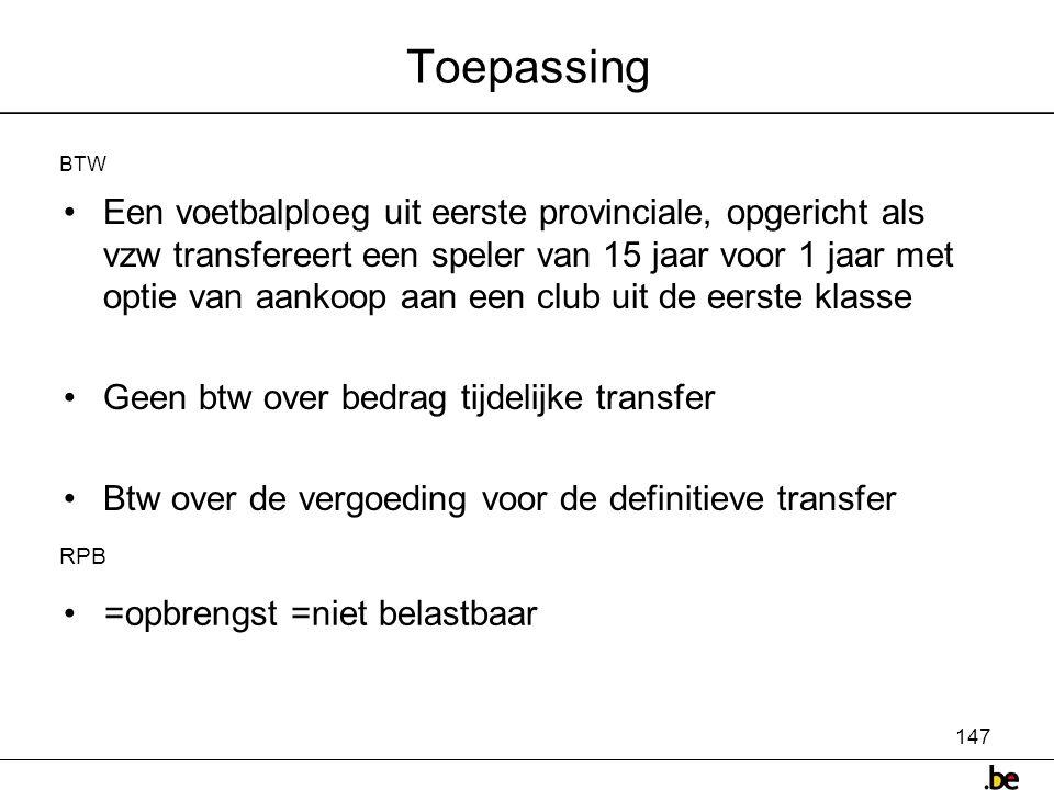 147 Toepassing •Een voetbalploeg uit eerste provinciale, opgericht als vzw transfereert een speler van 15 jaar voor 1 jaar met optie van aankoop aan een club uit de eerste klasse •Geen btw over bedrag tijdelijke transfer •Btw over de vergoeding voor de definitieve transfer BTW RPB • =opbrengst =niet belastbaar