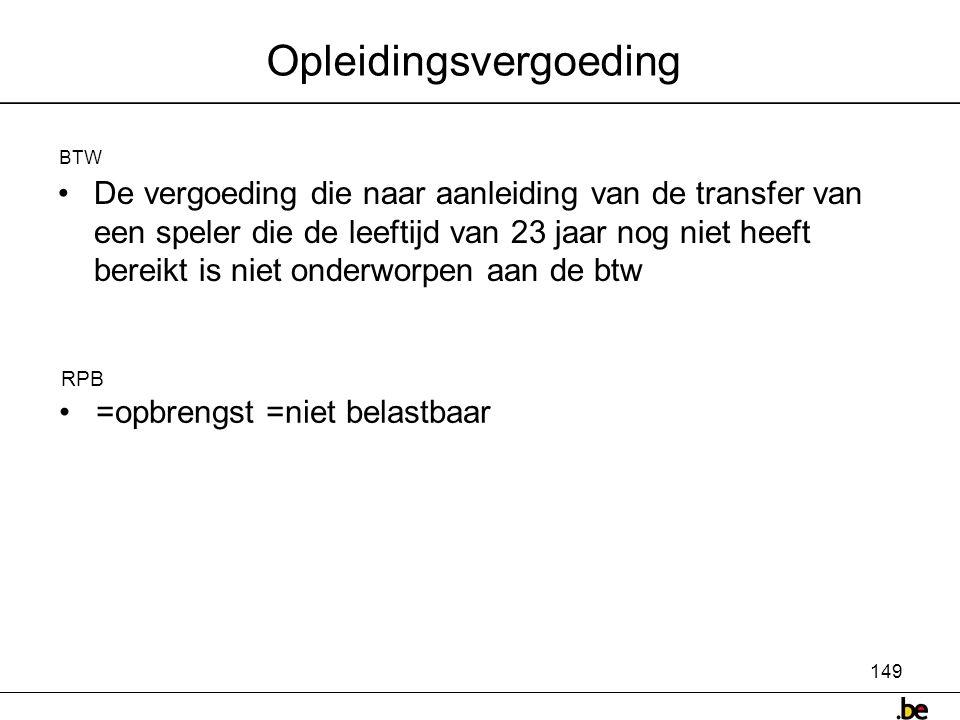 149 Opleidingsvergoeding •De vergoeding die naar aanleiding van de transfer van een speler die de leeftijd van 23 jaar nog niet heeft bereikt is niet onderworpen aan de btw BTW • =opbrengst =niet belastbaar RPB