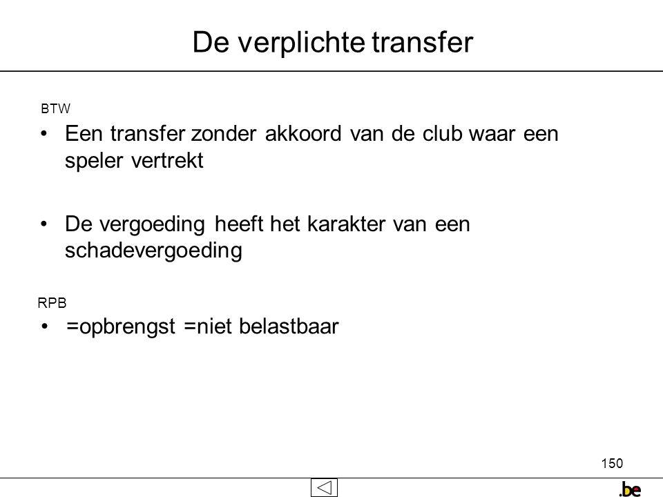 150 De verplichte transfer •Een transfer zonder akkoord van de club waar een speler vertrekt •De vergoeding heeft het karakter van een schadevergoeding RPB • =opbrengst =niet belastbaar BTW