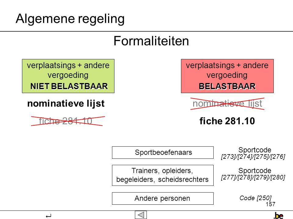 157 Formaliteiten verplaatsings + andere vergoeding NIET BELASTBAAR verplaatsings + andere vergoedingBELASTBAAR nominatieve lijst fiche 281.10 nominatieve lijst fiche 281.10 Sportbeoefenaars Trainers, opleiders, begeleiders, scheidsrechters Andere personen [273]/[274]/[275]/[276] [277]/[278]/[279]/[280] Code [250] Sportcode Algemene regeling 