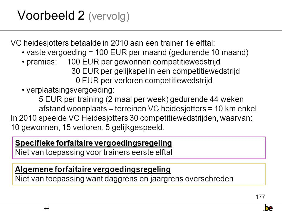 177 VC heidesjotters betaalde in 2010 aan een trainer 1e elftal: • vaste vergoeding = 100 EUR per maand (gedurende 10 maand) • premies:100 EUR per gewonnen competitiewedstrijd 30 EUR per gelijkspel in een competitiewedstrijd 0 EUR per verloren competitiewedstrijd • verplaatsingsvergoeding: 5 EUR per training (2 maal per week) gedurende 44 weken afstand woonplaats – terreinen VC heidesjotters = 10 km enkel In 2010 speelde VC Heidesjotters 30 competitiewedstrijden, waarvan: 10 gewonnen, 15 verloren, 5 gelijkgespeeld.