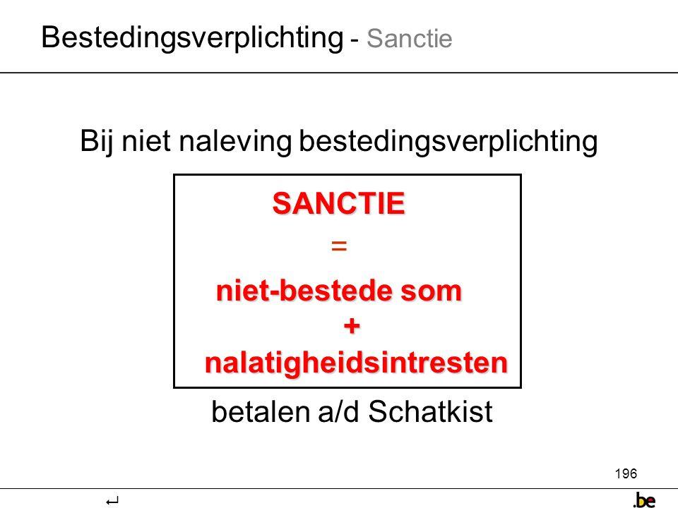 196 Bij niet naleving bestedingsverplichtingSANCTIE = niet-bestede som + nalatigheidsintresten betalen a/d Schatkist Bestedingsverplichting - Sanctie 