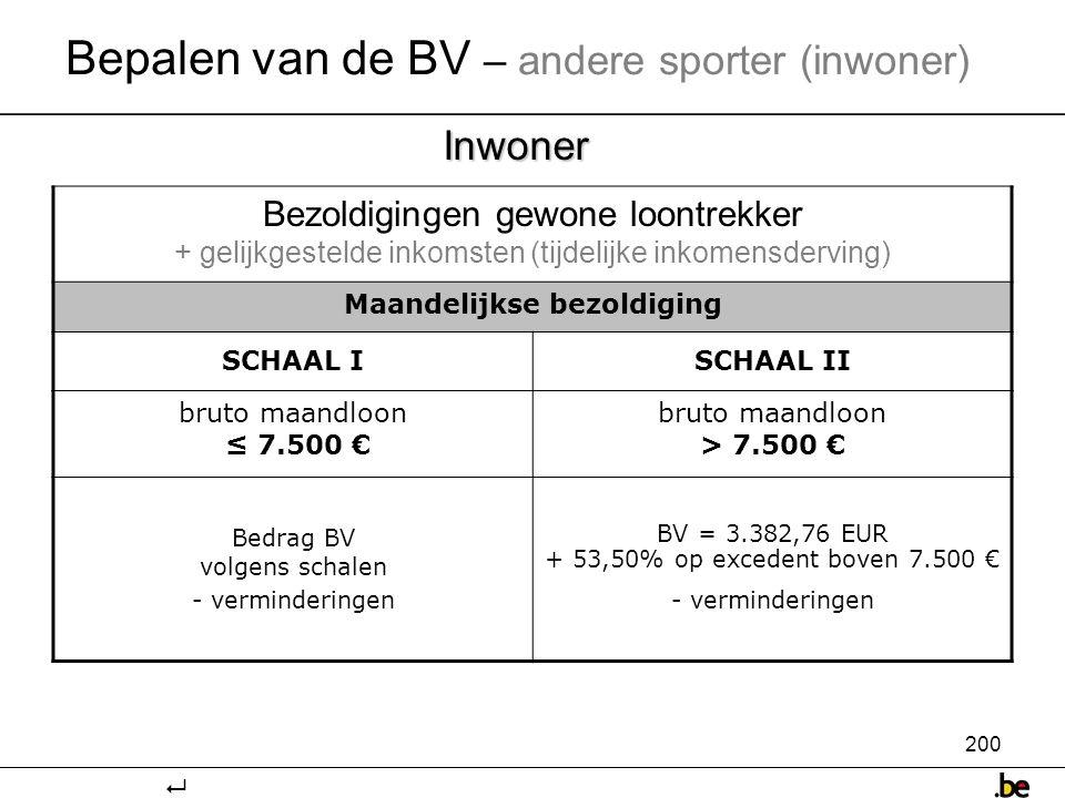 200 Inwoner Bepalen van de BV – andere sporter (inwoner) Bezoldigingen gewone loontrekker + gelijkgestelde inkomsten (tijdelijke inkomensderving) Maandelijkse bezoldiging SCHAAL ISCHAAL II bruto maandloon ≤ 7.500 € bruto maandloon > 7.500 € Bedrag BV volgens schalen - verminderingen BV = 3.382,76 EUR + 53,50% op excedent boven 7.500 € - verminderingen 