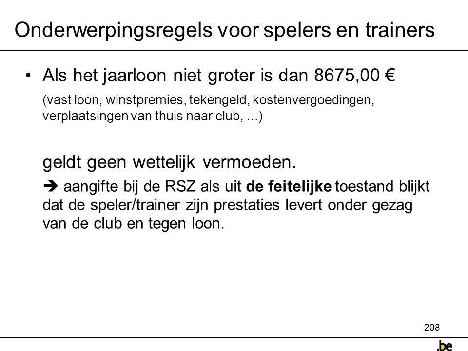 208 Onderwerpingsregels voor spelers en trainers •Als het jaarloon niet groter is dan 8675,00 € (vast loon, winstpremies, tekengeld, kostenvergoedingen, verplaatsingen van thuis naar club,...) geldt geen wettelijk vermoeden.