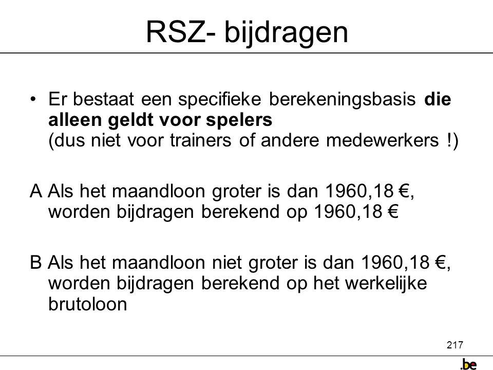 217 RSZ- bijdragen •Er bestaat een specifieke berekeningsbasis die alleen geldt voor spelers (dus niet voor trainers of andere medewerkers !) A Als het maandloon groter is dan 1960,18 €, worden bijdragen berekend op 1960,18 € B Als het maandloon niet groter is dan 1960,18 €, worden bijdragen berekend op het werkelijke brutoloon