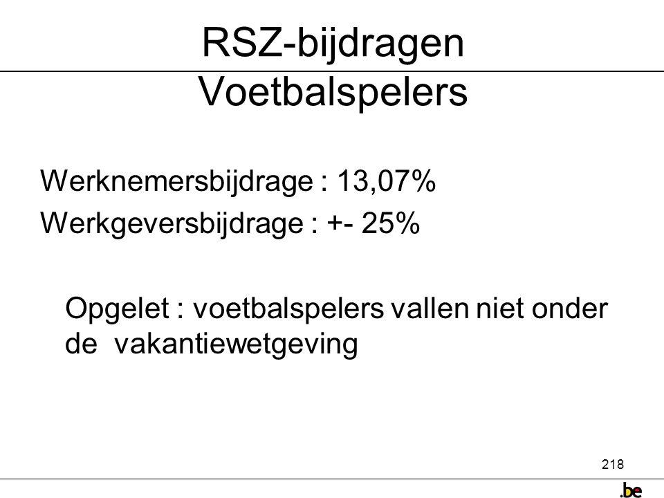 218 RSZ-bijdragen Voetbalspelers Werknemersbijdrage : 13,07% Werkgeversbijdrage : +- 25% Opgelet : voetbalspelers vallen niet onder de vakantiewetgeving
