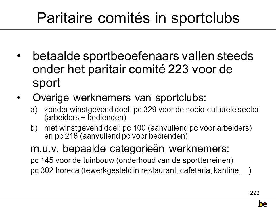 223 Paritaire comités in sportclubs •betaalde sportbeoefenaars vallen steeds onder het paritair comité 223 voor de sport •Overige werknemers van sportclubs: a)zonder winstgevend doel: pc 329 voor de socio-culturele sector (arbeiders + bedienden) b)met winstgevend doel: pc 100 (aanvullend pc voor arbeiders) en pc 218 (aanvullend pc voor bedienden) m.u.v.