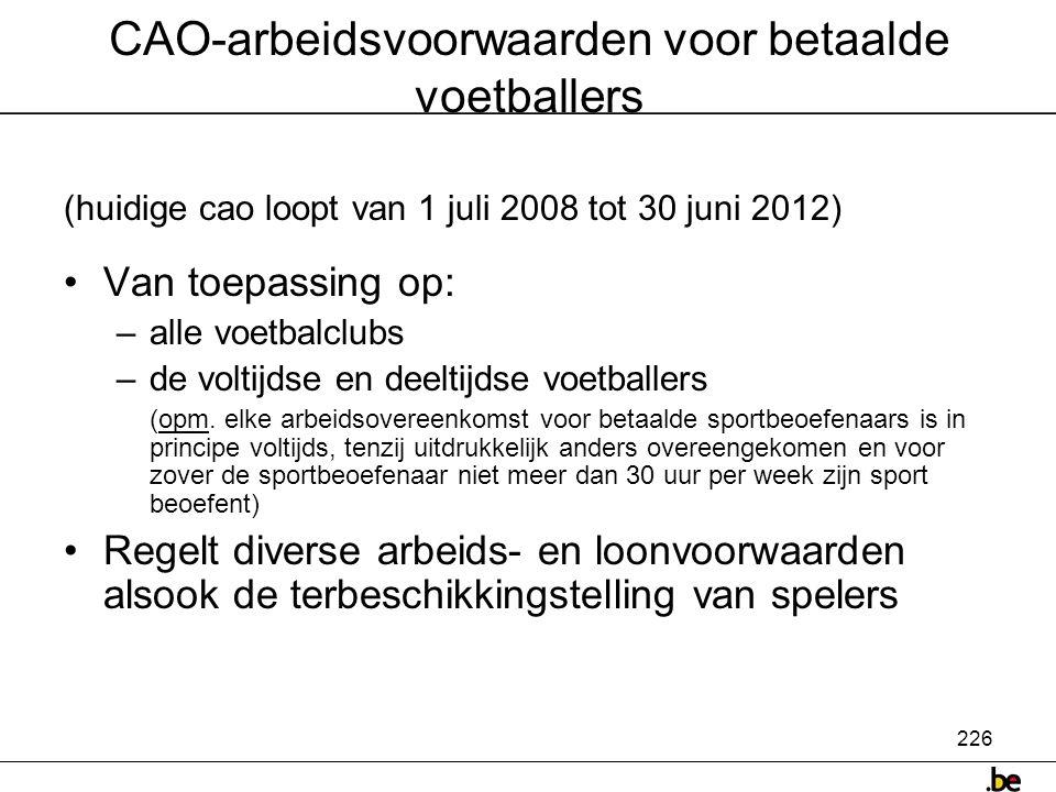 226 CAO-arbeidsvoorwaarden voor betaalde voetballers (huidige cao loopt van 1 juli 2008 tot 30 juni 2012) •Van toepassing op: –alle voetbalclubs –de voltijdse en deeltijdse voetballers (opm.