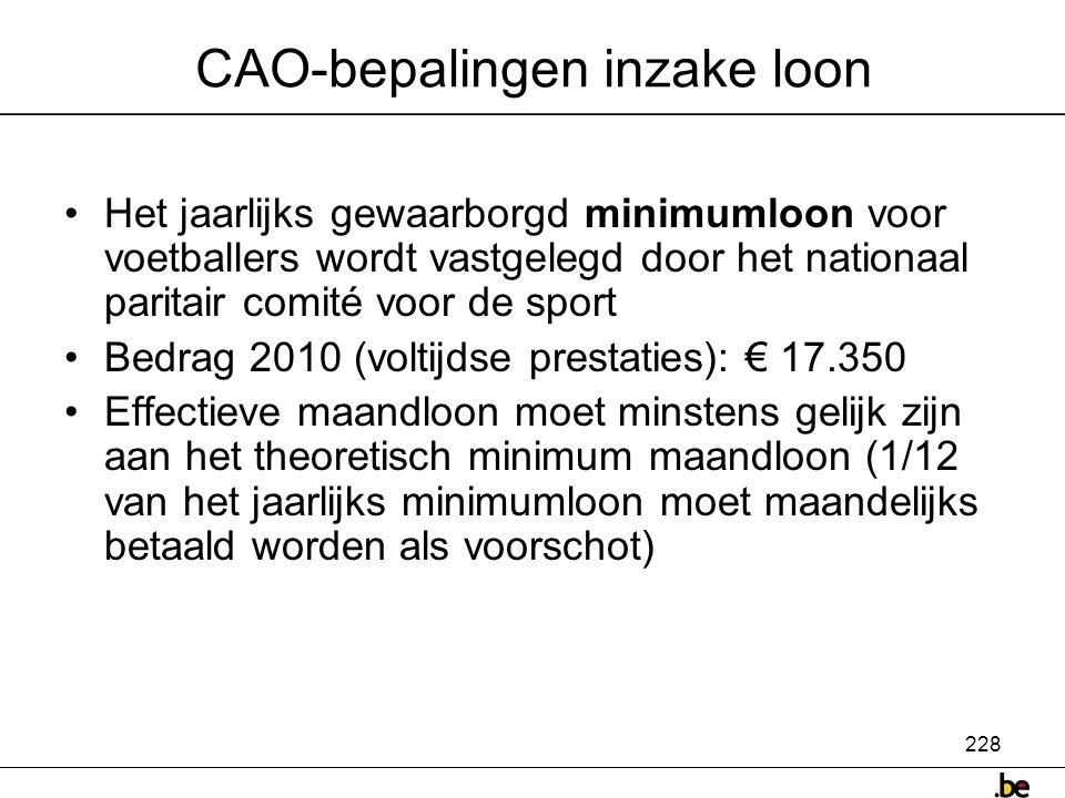 228 CAO-bepalingen inzake loon •Het jaarlijks gewaarborgd minimumloon voor voetballers wordt vastgelegd door het nationaal paritair comité voor de sport •Bedrag 2010 (voltijdse prestaties): € 17.350 •Effectieve maandloon moet minstens gelijk zijn aan het theoretisch minimum maandloon (1/12 van het jaarlijks minimumloon moet maandelijks betaald worden als voorschot)