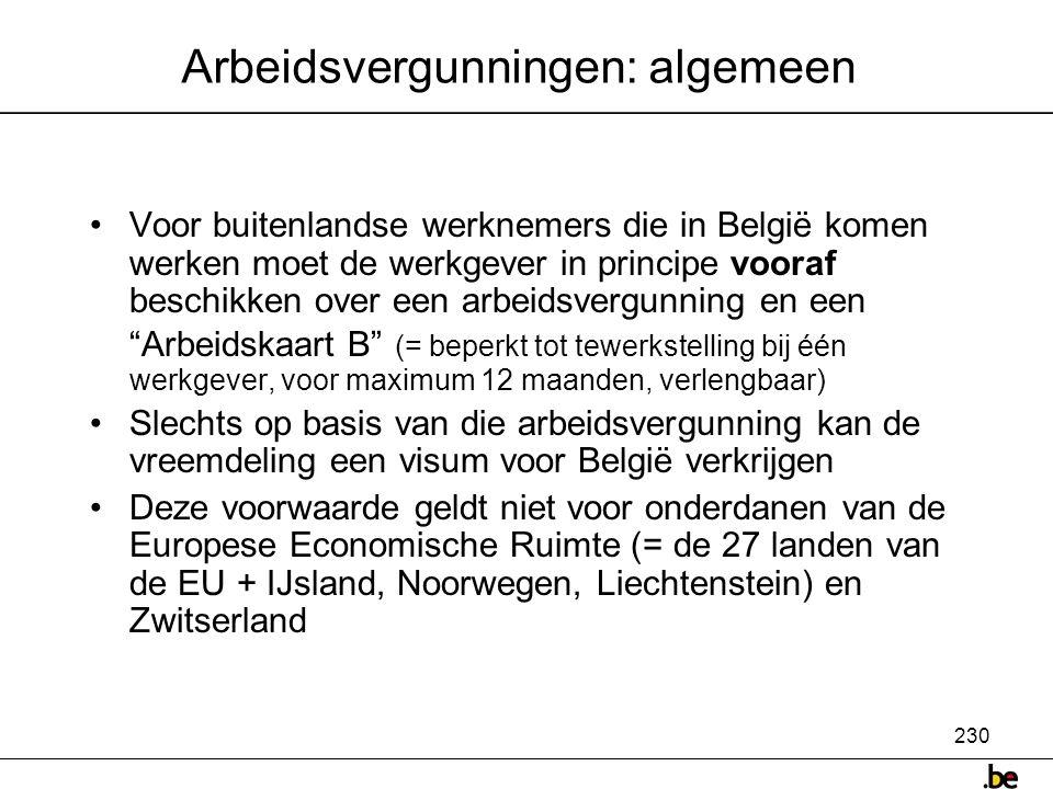 230 Arbeidsvergunningen: algemeen •Voor buitenlandse werknemers die in België komen werken moet de werkgever in principe vooraf beschikken over een arbeidsvergunning en een Arbeidskaart B (= beperkt tot tewerkstelling bij één werkgever, voor maximum 12 maanden, verlengbaar) •Slechts op basis van die arbeidsvergunning kan de vreemdeling een visum voor België verkrijgen •Deze voorwaarde geldt niet voor onderdanen van de Europese Economische Ruimte (= de 27 landen van de EU + IJsland, Noorwegen, Liechtenstein) en Zwitserland