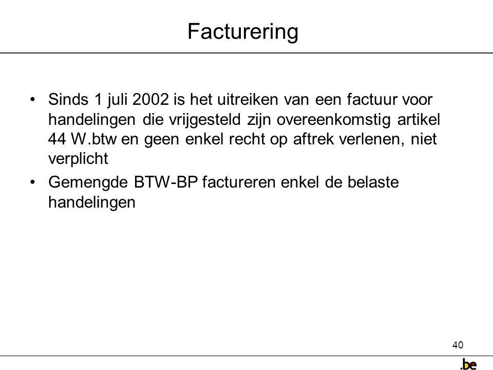 40 Facturering •Sinds 1 juli 2002 is het uitreiken van een factuur voor handelingen die vrijgesteld zijn overeenkomstig artikel 44 W.btw en geen enkel recht op aftrek verlenen, niet verplicht •Gemengde BTW-BP factureren enkel de belaste handelingen