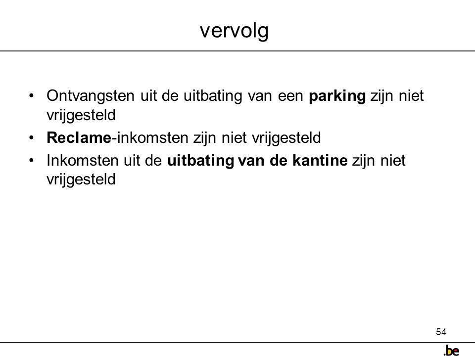 54 vervolg •Ontvangsten uit de uitbating van een parking zijn niet vrijgesteld •Reclame-inkomsten zijn niet vrijgesteld •Inkomsten uit de uitbating van de kantine zijn niet vrijgesteld