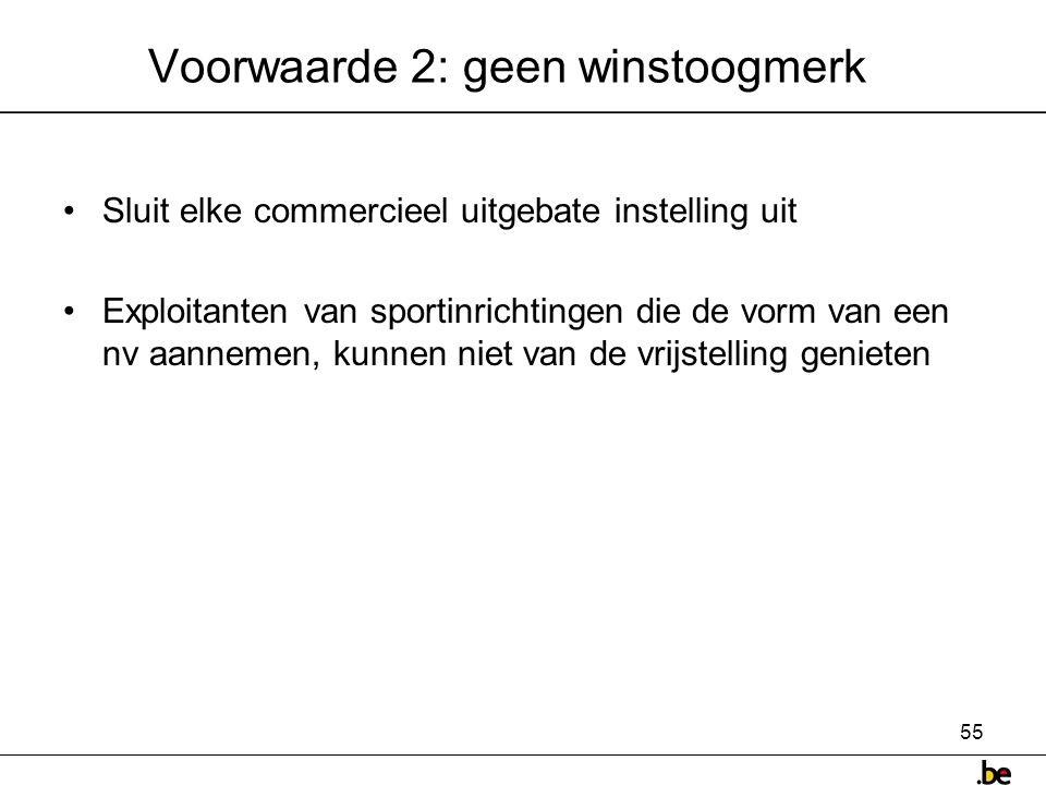55 Voorwaarde 2: geen winstoogmerk •Sluit elke commercieel uitgebate instelling uit •Exploitanten van sportinrichtingen die de vorm van een nv aannemen, kunnen niet van de vrijstelling genieten