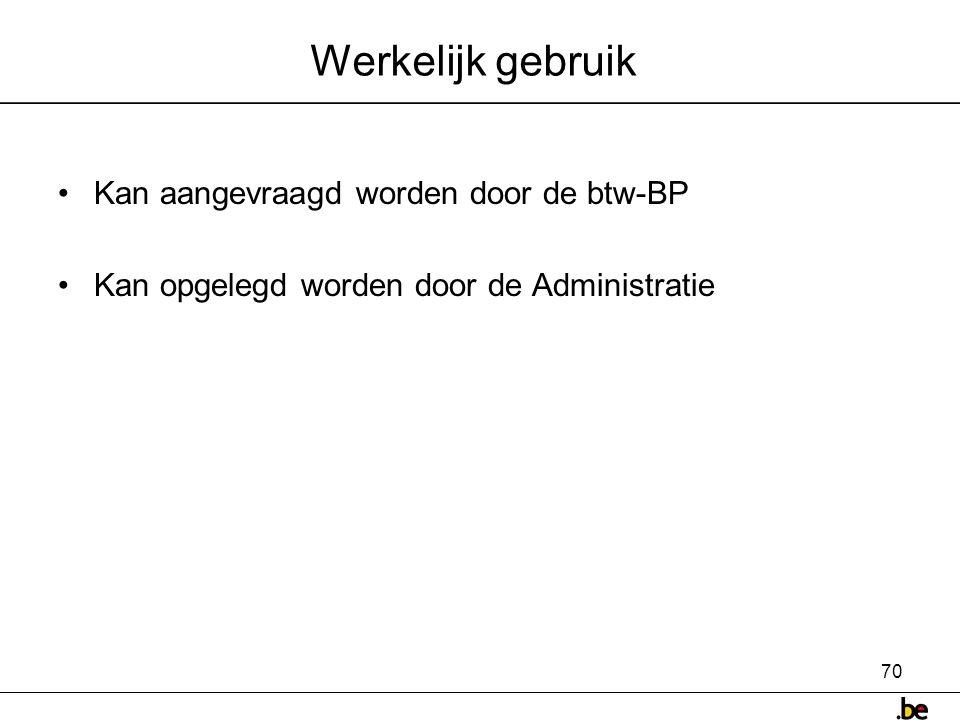 70 Werkelijk gebruik •Kan aangevraagd worden door de btw-BP •Kan opgelegd worden door de Administratie