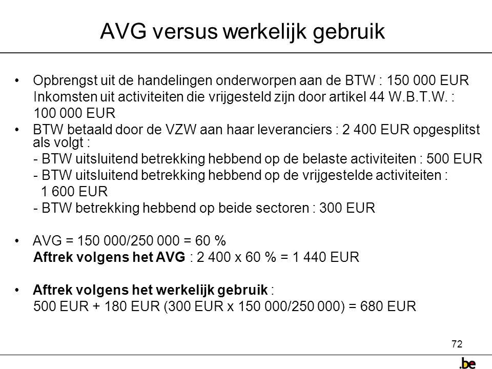72 AVG versus werkelijk gebruik •Opbrengst uit de handelingen onderworpen aan de BTW : 150 000 EUR Inkomsten uit activiteiten die vrijgesteld zijn door artikel 44 W.B.T.W.