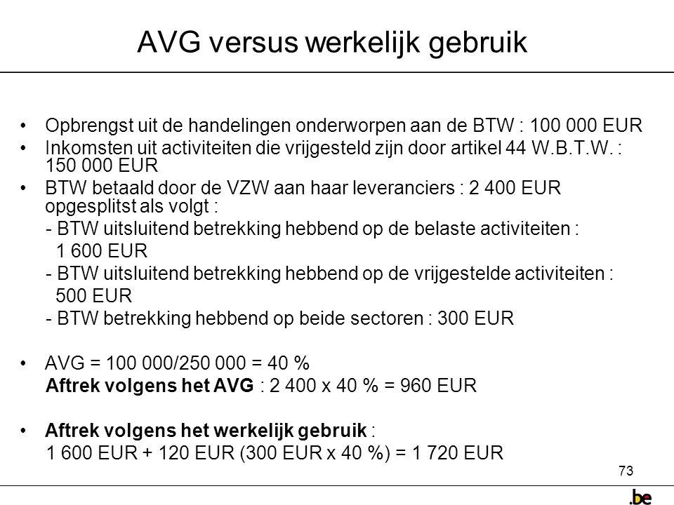 73 AVG versus werkelijk gebruik •Opbrengst uit de handelingen onderworpen aan de BTW : 100 000 EUR •Inkomsten uit activiteiten die vrijgesteld zijn door artikel 44 W.B.T.W.