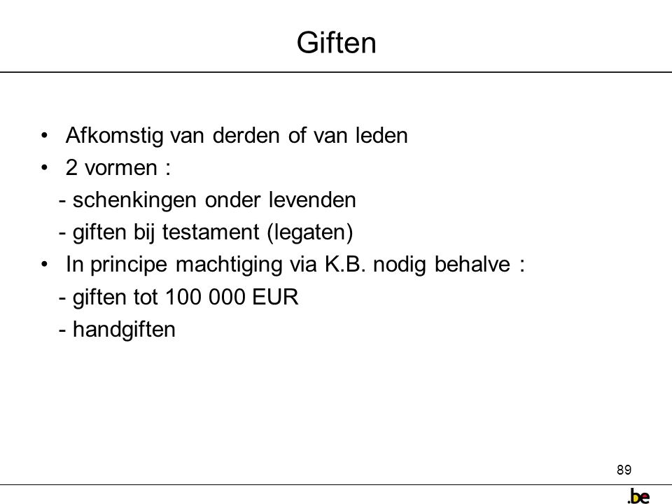 89 Giften •Afkomstig van derden of van leden •2 vormen : - schenkingen onder levenden - giften bij testament (legaten) •In principe machtiging via K.B.